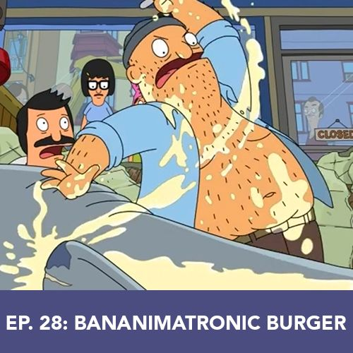 Episode 28: Bananimatronic Burger